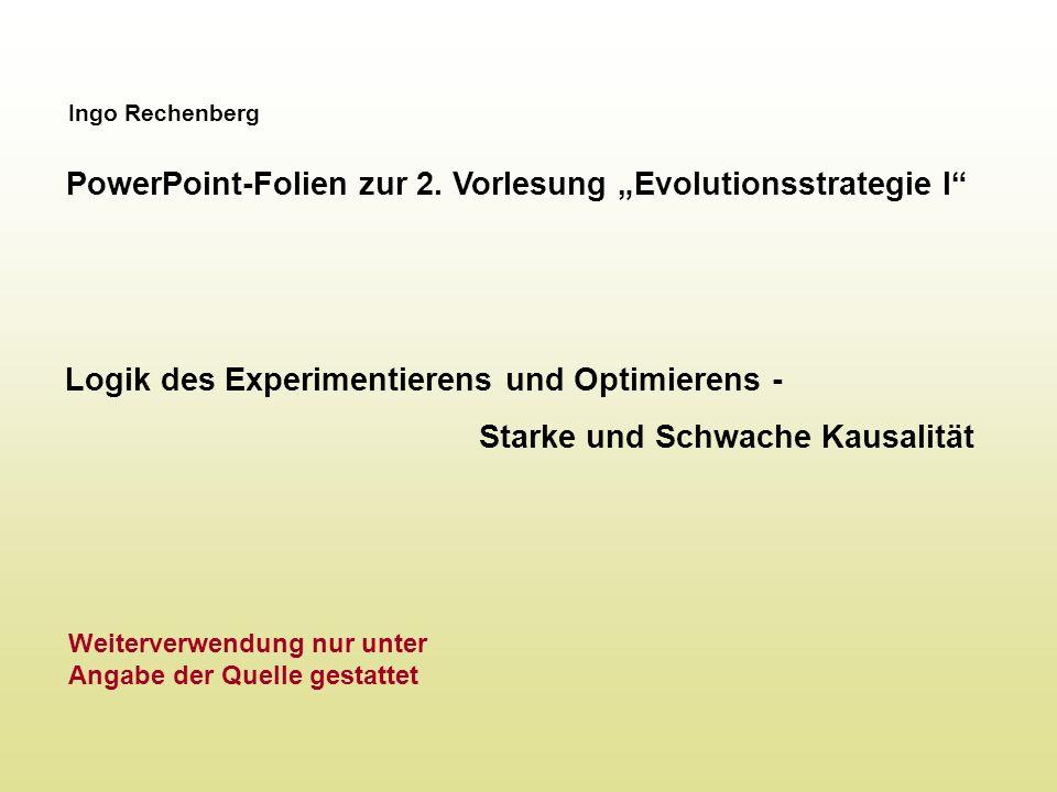 Ingo Rechenberg PowerPoint-Folien zur 2. Vorlesung Evolutionsstrategie I Logik des Experimentierens und Optimierens - Starke und Schwache Kausalität W