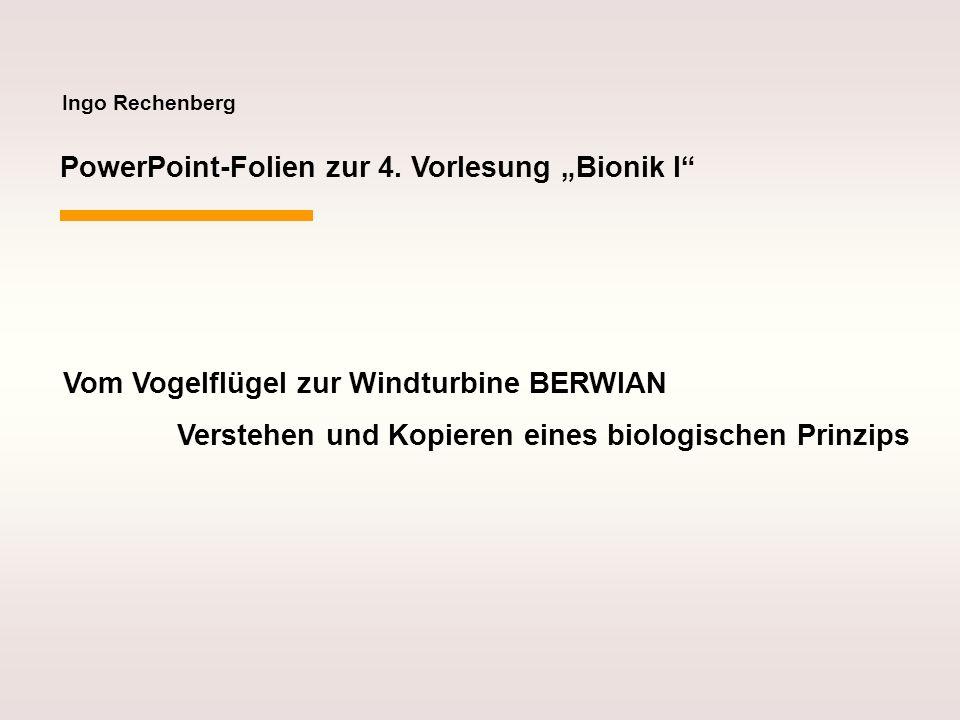 Ingo Rechenberg PowerPoint-Folien zur 4. Vorlesung Bionik I Vom Vogelflügel zur Windturbine BERWIAN Verstehen und Kopieren eines biologischen Prinzips