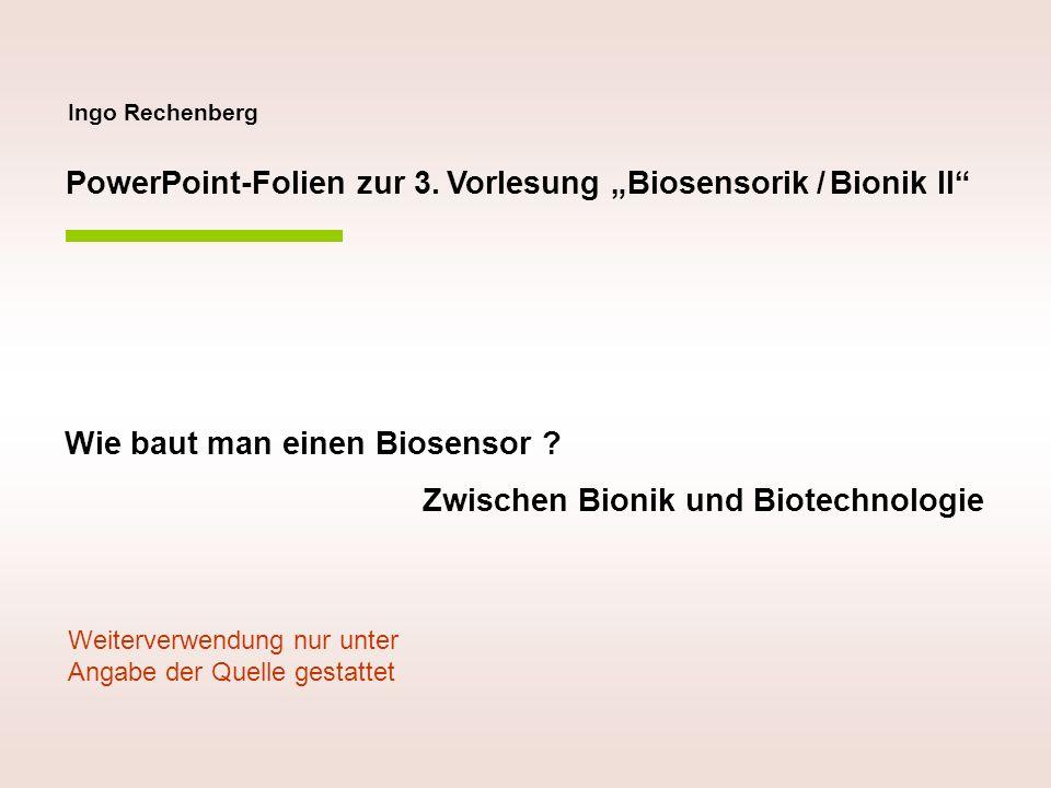 Ingo Rechenberg PowerPoint-Folien zur 3. Vorlesung Biosensorik / Bionik II Wie baut man einen Biosensor ? Zwischen Bionik und Biotechnologie Weiterver