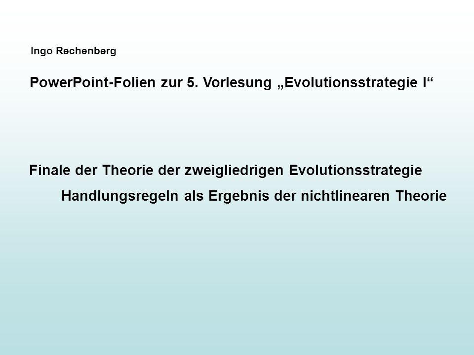 Ingo Rechenberg PowerPoint-Folien zur 5. Vorlesung Evolutionsstrategie I Finale der Theorie der zweigliedrigen Evolutionsstrategie Handlungsregeln als