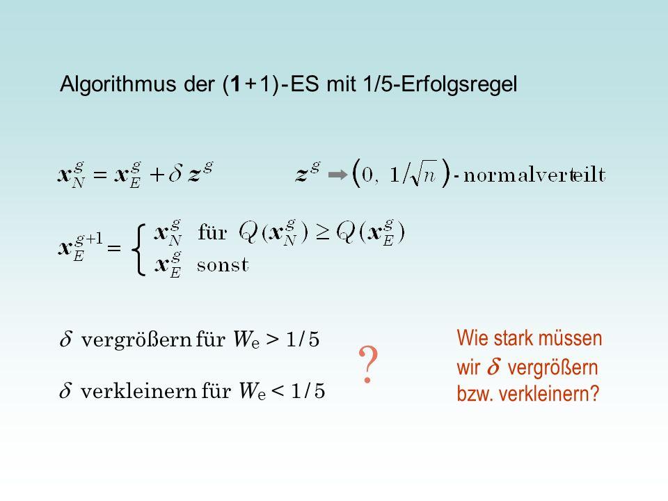 Algorithmus der (1 + 1) - ES mit 1/5-Erfolgsregel vergrößern für W e > 1 / 5 verkleinern für W e < 1 / 5 ? Wie stark müssen wir vergrößern bzw. verkle