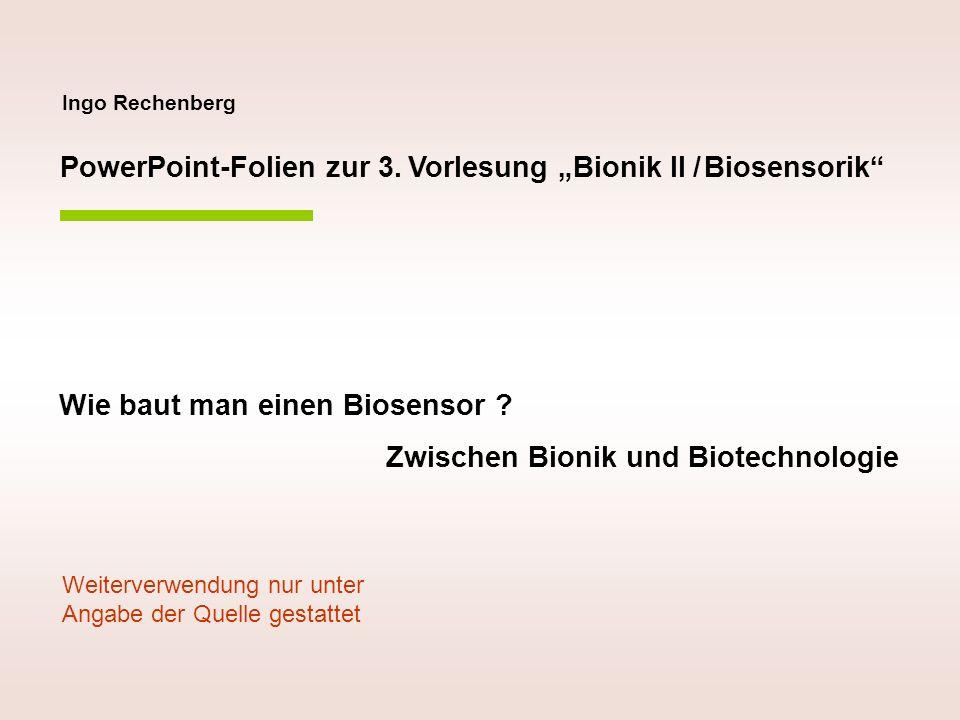 Ingo Rechenberg PowerPoint-Folien zur 3. Vorlesung Bionik II / Biosensorik Wie baut man einen Biosensor ? Zwischen Bionik und Biotechnologie Weiterver