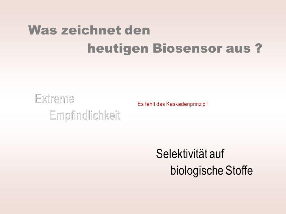 Extreme Empfindlichkeit Selektivität auf biologische Stoffe Was zeichnet den heutigen Biosensor aus ? Extreme Empfindlichkeit Es fehlt das Kaskadenpri