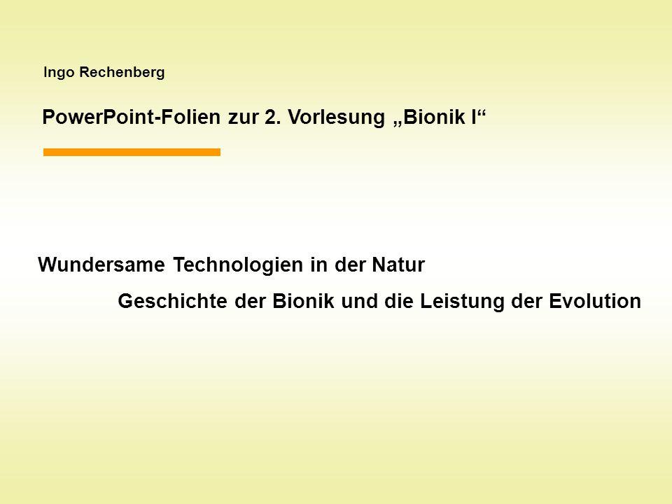 Ingo Rechenberg PowerPoint-Folien zur 2. Vorlesung Bionik I Wundersame Technologien in der Natur Geschichte der Bionik und die Leistung der Evolution