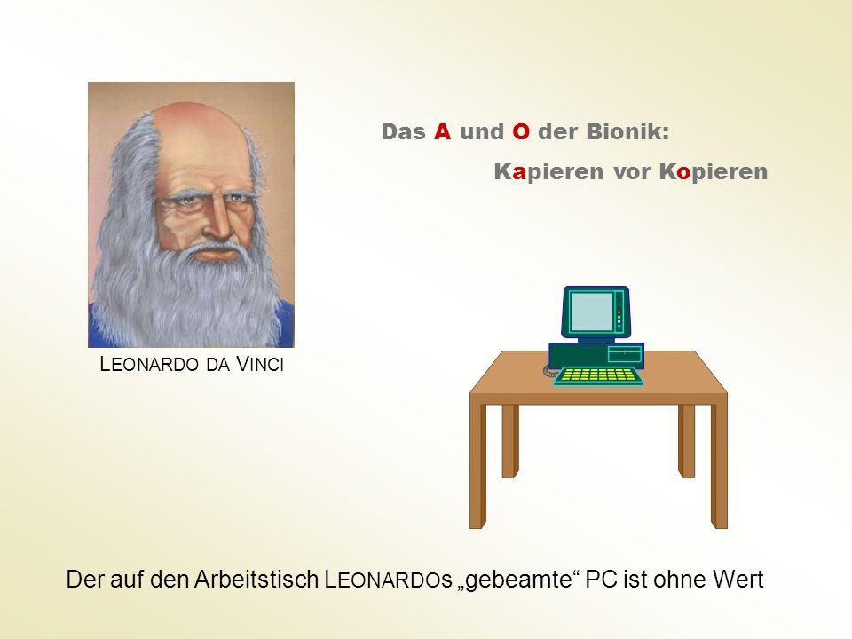 L EONARDO DA V INCI Das A und O der Bionik: Kapieren vor Kopieren Der auf den Arbeitstisch L EONARDO s gebeamte PC ist ohne Wert