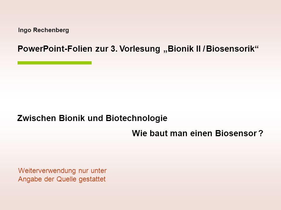Ingo Rechenberg PowerPoint-Folien zur 3. Vorlesung Bionik II / Biosensorik Zwischen Bionik und Biotechnologie Wie baut man einen Biosensor ? Weiterver