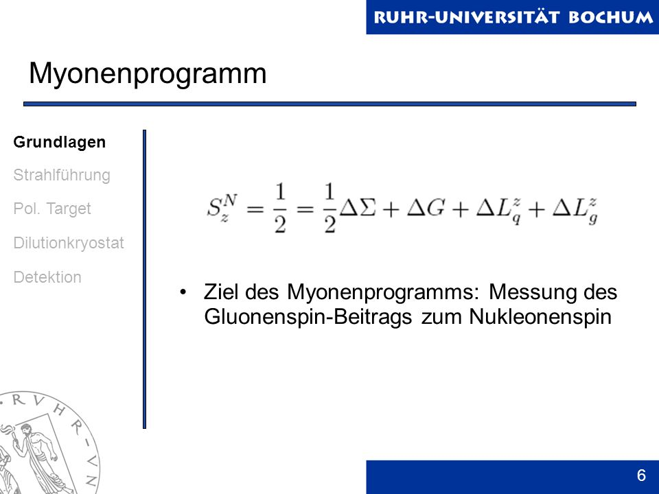 6 Myonenprogramm Ziel des Myonenprogramms: Messung des Gluonenspin-Beitrags zum Nukleonenspin Grundlagen Strahlführung Pol. Target Dilutionkryostat De