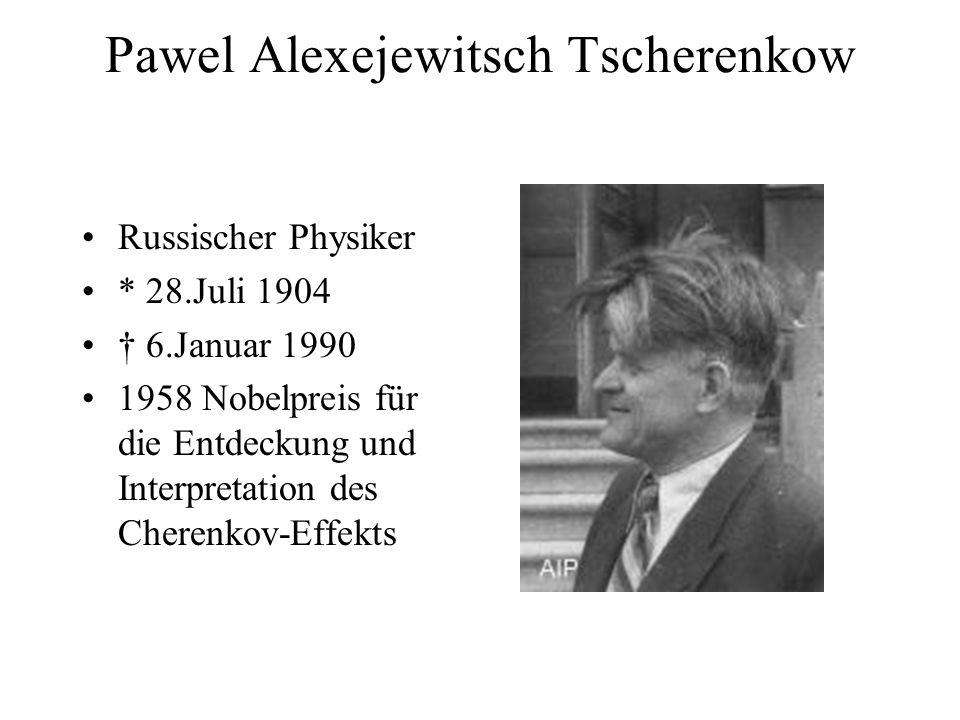 Pawel Alexejewitsch Tscherenkow Russischer Physiker * 28.Juli 1904 6.Januar 1990 1958 Nobelpreis für die Entdeckung und Interpretation des Cherenkov-Effekts