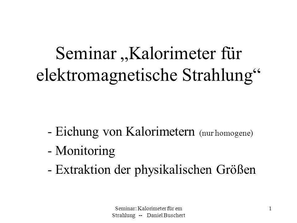 Seminar: Kalorimeter für em Strahlung -- Daniel Buschert 1 Seminar Kalorimeter für elektromagnetische Strahlung - Eichung von Kalorimetern (nur homoge