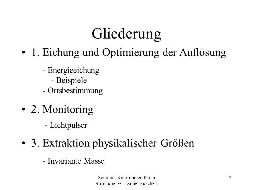 Seminar: Kalorimeter für em Strahlung -- Daniel Buschert 2 Gliederung 1. Eichung und Optimierung der Auflösung 3. Extraktion physikalischer Größen - I
