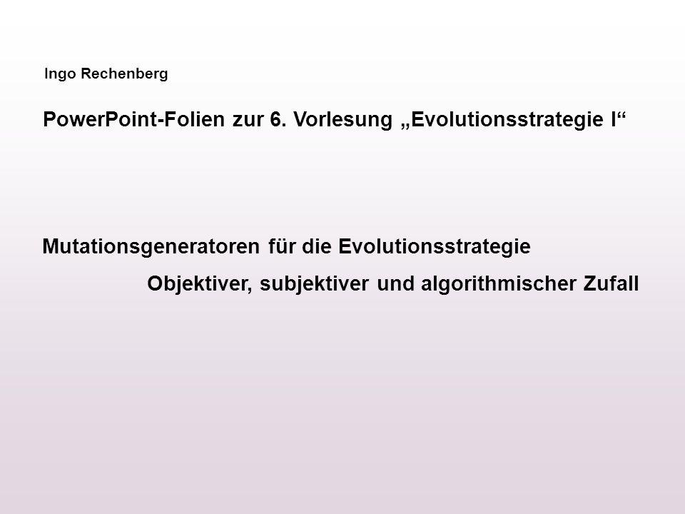 Ingo Rechenberg PowerPoint-Folien zur 6. Vorlesung Evolutionsstrategie I Mutationsgeneratoren für die Evolutionsstrategie Objektiver, subjektiver und