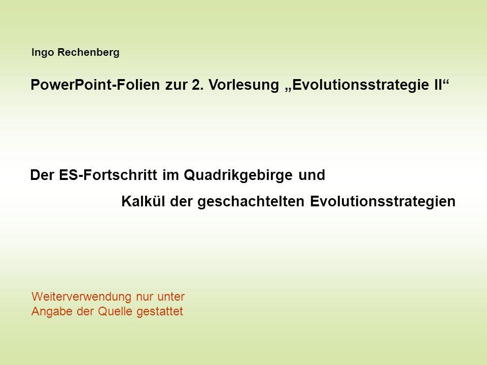 Ingo Rechenberg PowerPoint-Folien zur 2. Vorlesung Evolutionsstrategie II Der ES-Fortschritt im Quadrikgebirge und Kalkül der geschachtelten Evolution