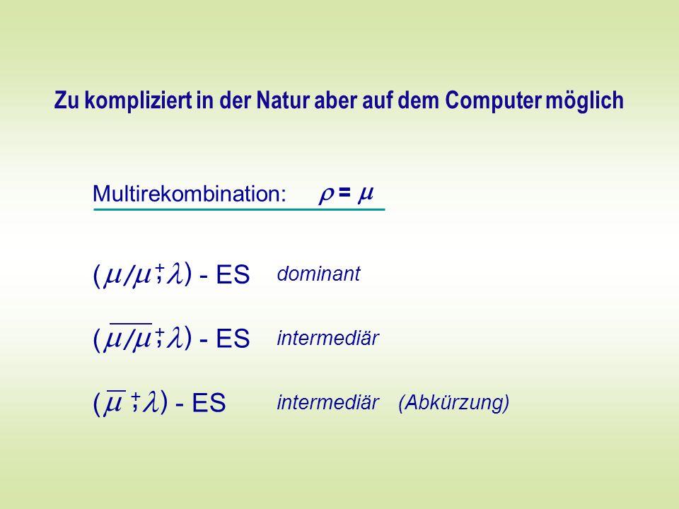 Multirekombination: = ( ) - ES +, / dominant Zu kompliziert in der Natur aber auf dem Computer möglich ( ) - ES +, / intermediär ( ) - ES +, intermedi