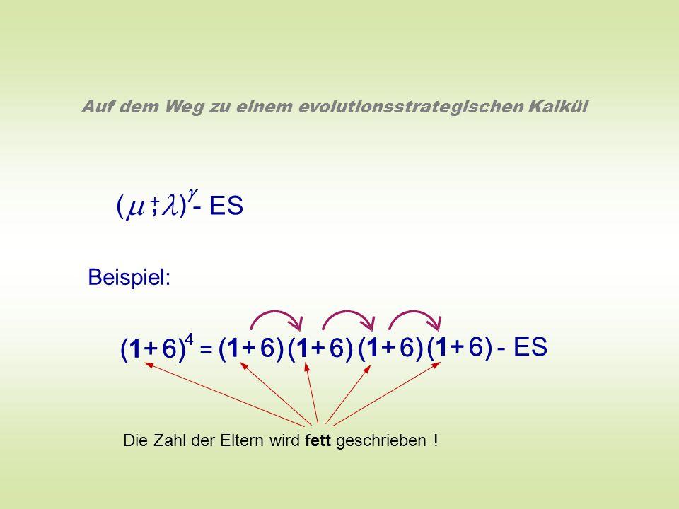 ( ) - ES +, Auf dem Weg zu einem evolutionsstrategischen Kalkül Beispiel: (1+ 6) 4 = 4 = (1+ 6) - ES Die Zahl der Eltern wird fett geschrieben !