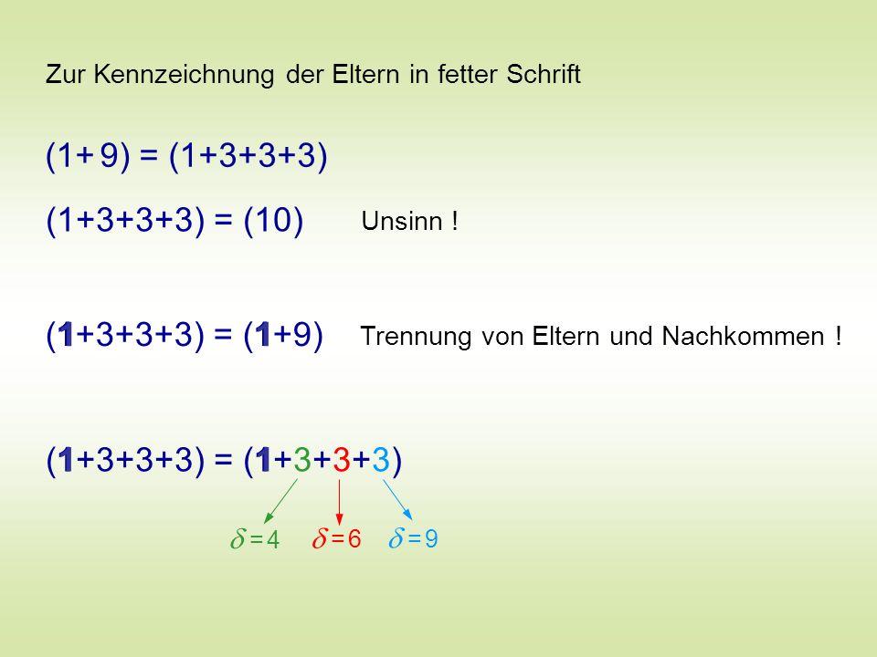Zur Kennzeichnung der Eltern in fetter Schrift (1+ 9) = (1+3+3+3) (1+3+3+3) = (10) Unsinn ! Trennung von Eltern und Nachkommen ! (1+3+3+3) = (1+9) 11