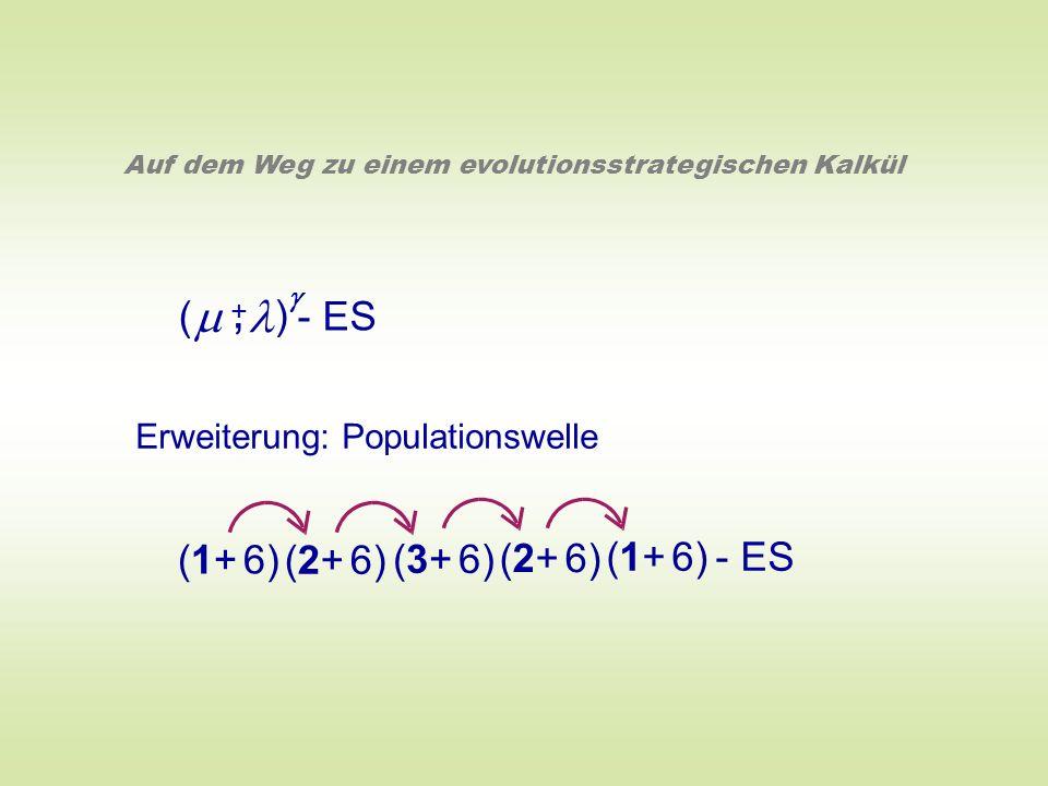 ( ) - ES +, Auf dem Weg zu einem evolutionsstrategischen Kalkül Erweiterung: Populationswelle (1+ 6) (2+ 6) (3+ 6) (2+ 6) (1+ 6) - ES
