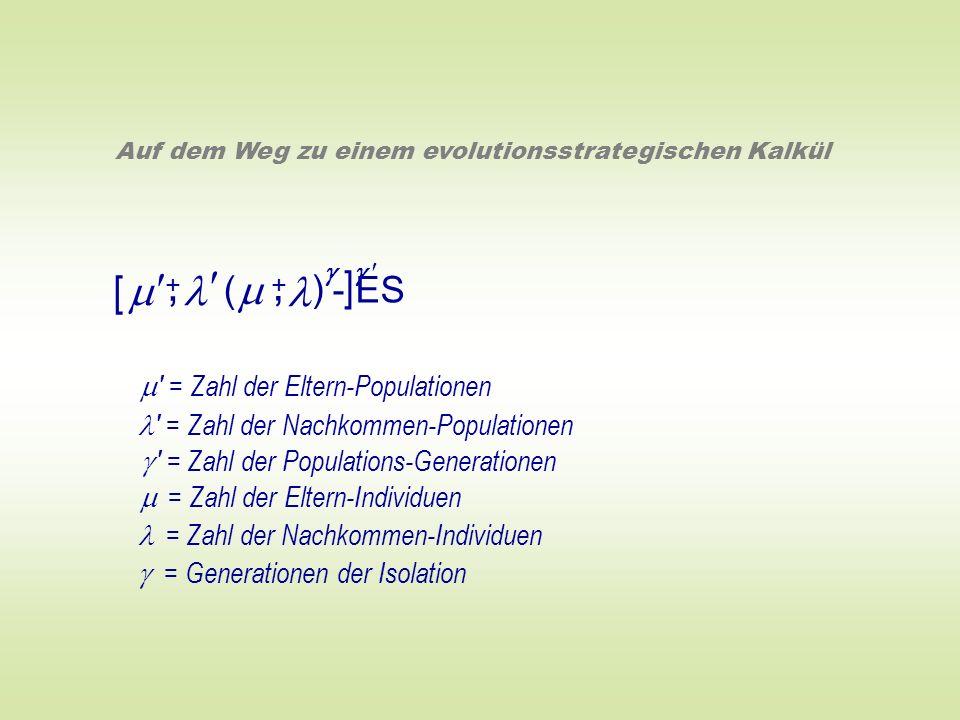 ( ) - ES +, Auf dem Weg zu einem evolutionsstrategischen Kalkül +, [ ] ' = Zahl der Eltern-Populationen ' = Zahl der Nachkommen-Populationen = Zahl de