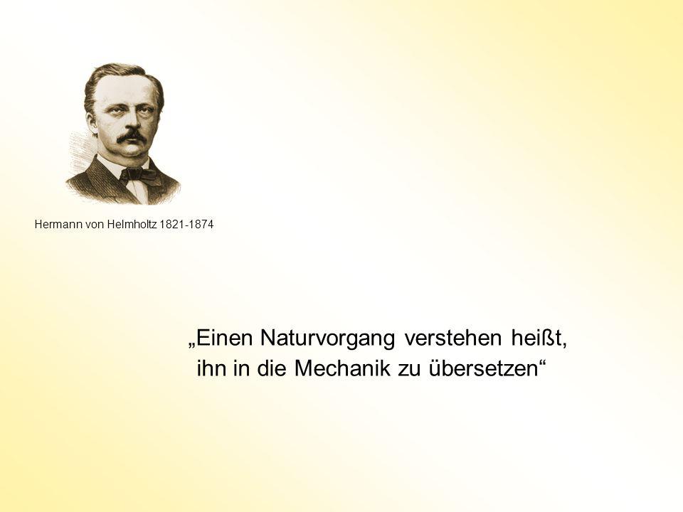 Einen Naturvorgang verstehen heißt, ihn in die Mechanik zu übersetzen Hermann von Helmholtz 1821-1874