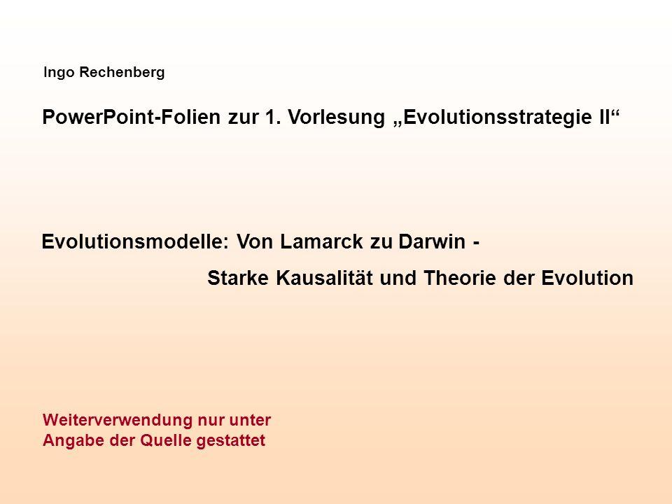 Ingo Rechenberg PowerPoint-Folien zur 1. Vorlesung Evolutionsstrategie II Evolutionsmodelle: Von Lamarck zu Darwin - Starke Kausalität und Theorie der
