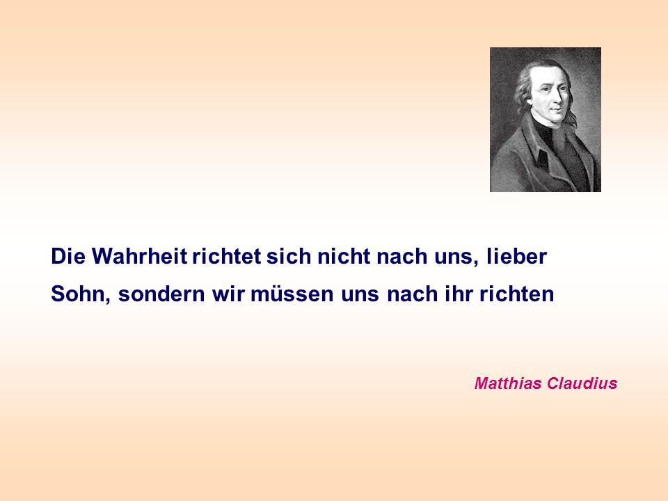 Die Wahrheit richtet sich nicht nach uns, lieber Sohn, sondern wir müssen uns nach ihr richten Matthias Claudius