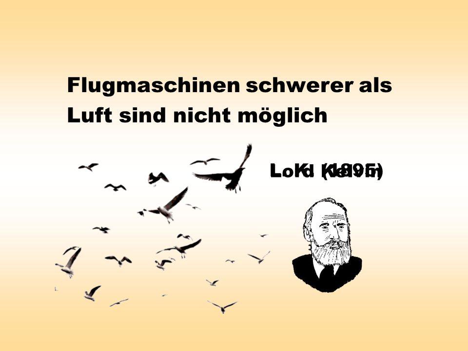 Flugmaschinen schwerer als Luft sind nicht möglich L. K. (1895) Lord Kelvin