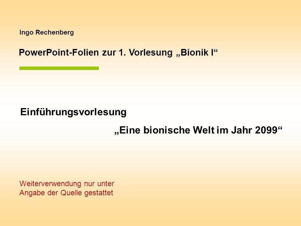 Ingo Rechenberg PowerPoint-Folien zur 1. Vorlesung Bionik I Einführungsvorlesung Eine bionische Welt im Jahr 2099 Weiterverwendung nur unter Angabe de