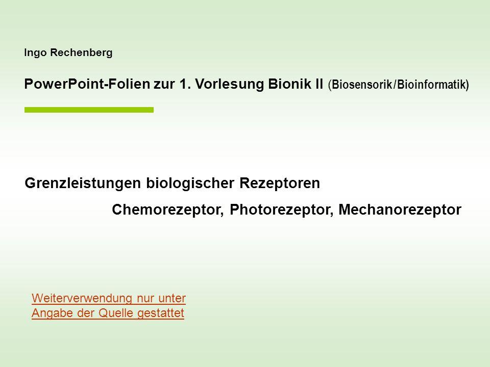 Ingo Rechenberg PowerPoint-Folien zur 1. Vorlesung Bionik II ( Biosensorik / Bioinformatik) Grenzleistungen biologischer Rezeptoren Chemorezeptor, Pho