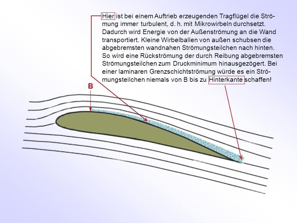 B Hier ist bei einem Auftrieb erzeugenden Tragflügel die Strö- mung immer turbulent, d. h. mit Mikrowirbeln durchsetzt. Dadurch wird Energie von der A