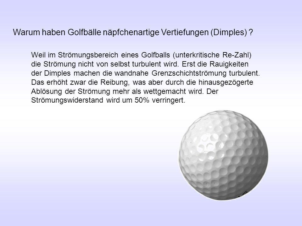 Warum haben Golfbälle näpfchenartige Vertiefungen (Dimples) ? Weil im Strömungsbereich eines Golfballs (unterkritische Re-Zahl) die Strömung nicht von