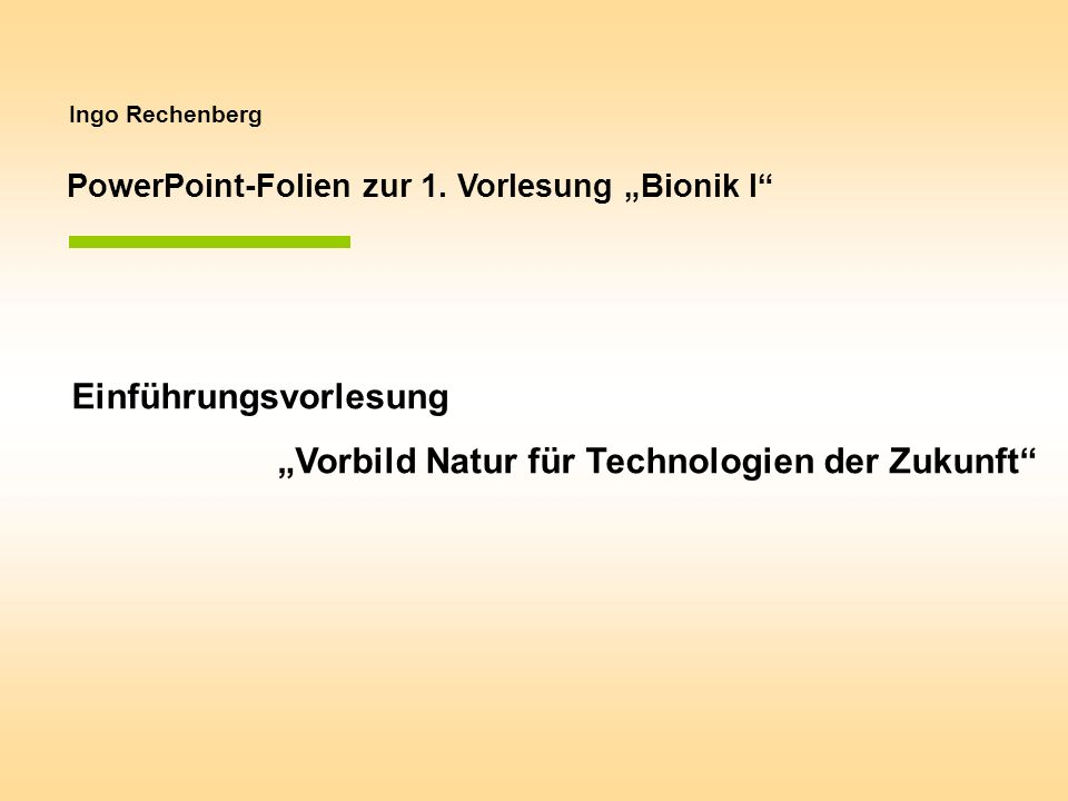 Ingo Rechenberg PowerPoint-Folien zur 1. Vorlesung Bionik I Einführungsvorlesung Vorbild Natur für Technologien der Zukunft