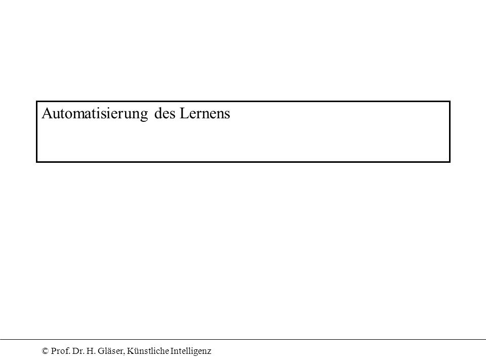 © Prof. Dr. H. Gläser, Künstliche Intelligenz Automatisierung des Lernens