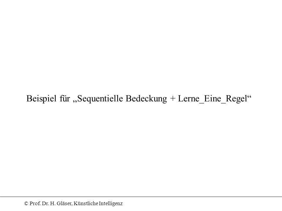 © Prof. Dr. H. Gläser, Künstliche Intelligenz Beispiel für Sequentielle Bedeckung + Lerne_Eine_Regel