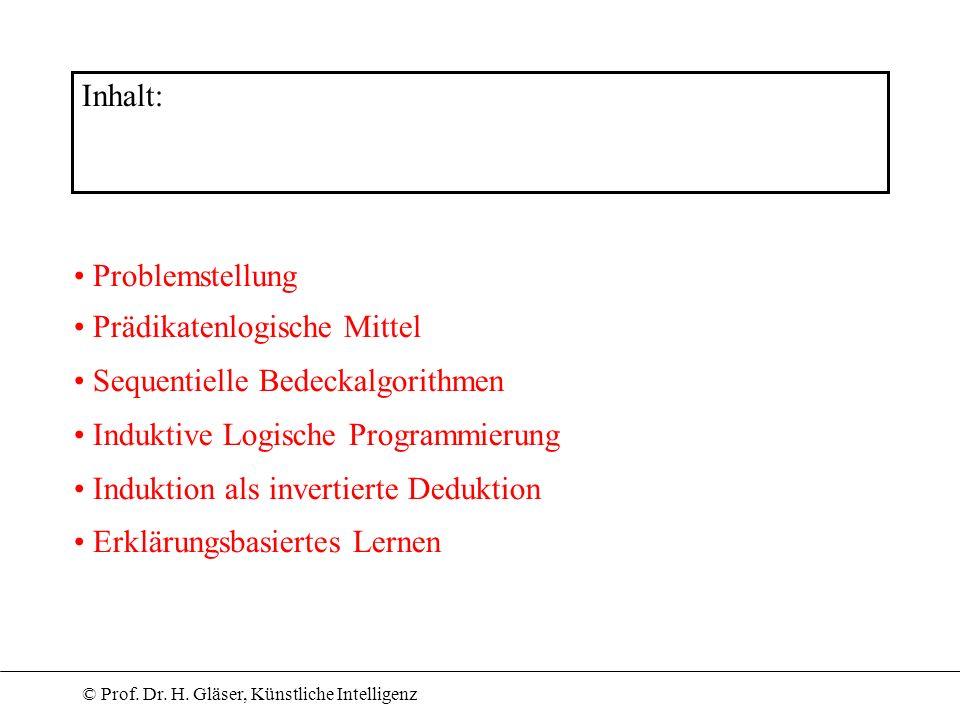 © Prof. Dr. H. Gläser, Künstliche Intelligenz Inhalt: Problemstellung Prädikatenlogische Mittel Sequentielle Bedeckalgorithmen Induktive Logische Prog
