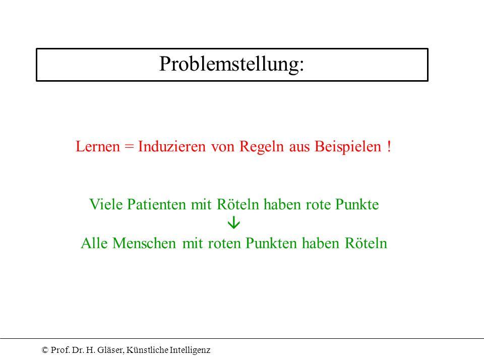 © Prof. Dr. H. Gläser, Künstliche Intelligenz Problemstellung: Lernen = Induzieren von Regeln aus Beispielen ! Viele Patienten mit Röteln haben rote P