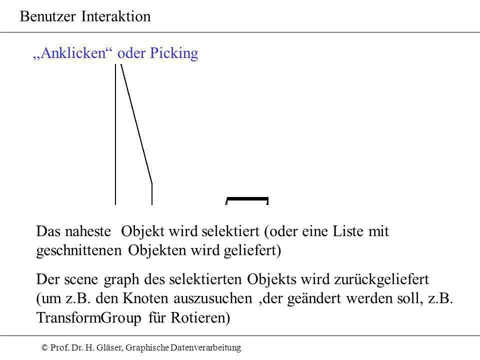 © Prof. Dr. H. Gläser, Graphische Datenverarbeitung Benutzer Interaktion Anklicken oder Picking Das naheste Objekt wird selektiert (oder eine Liste mi