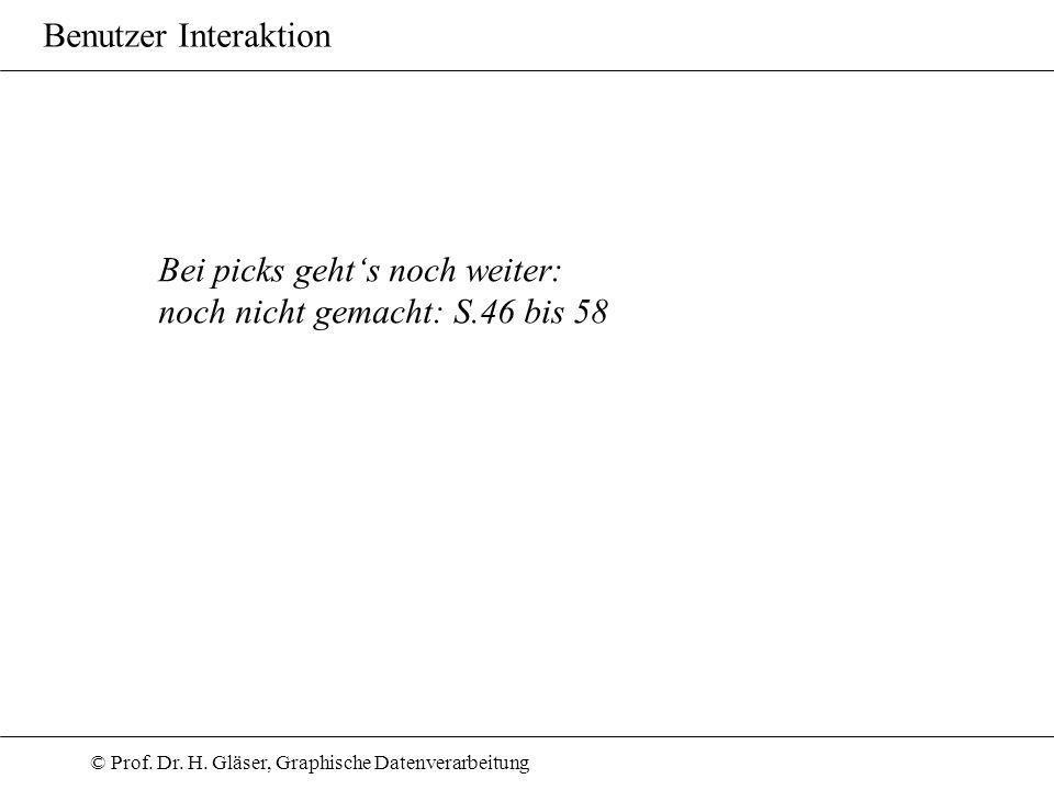 © Prof. Dr. H. Gläser, Graphische Datenverarbeitung Benutzer Interaktion Bei picks gehts noch weiter: noch nicht gemacht: S.46 bis 58