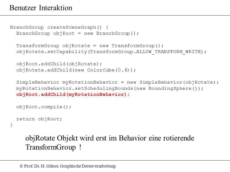 © Prof. Dr. H. Gläser, Graphische Datenverarbeitung Benutzer Interaktion BranchGroup createSceneGraph() { BranchGroup objRoot = new BranchGroup(); Tra