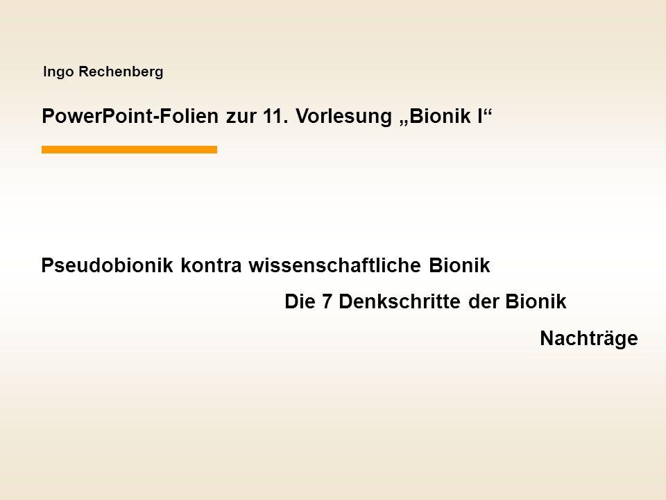 Ingo Rechenberg PowerPoint-Folien zur 11. Vorlesung Bionik I Pseudobionik kontra wissenschaftliche Bionik Die 7 Denkschritte der Bionik Nachträge