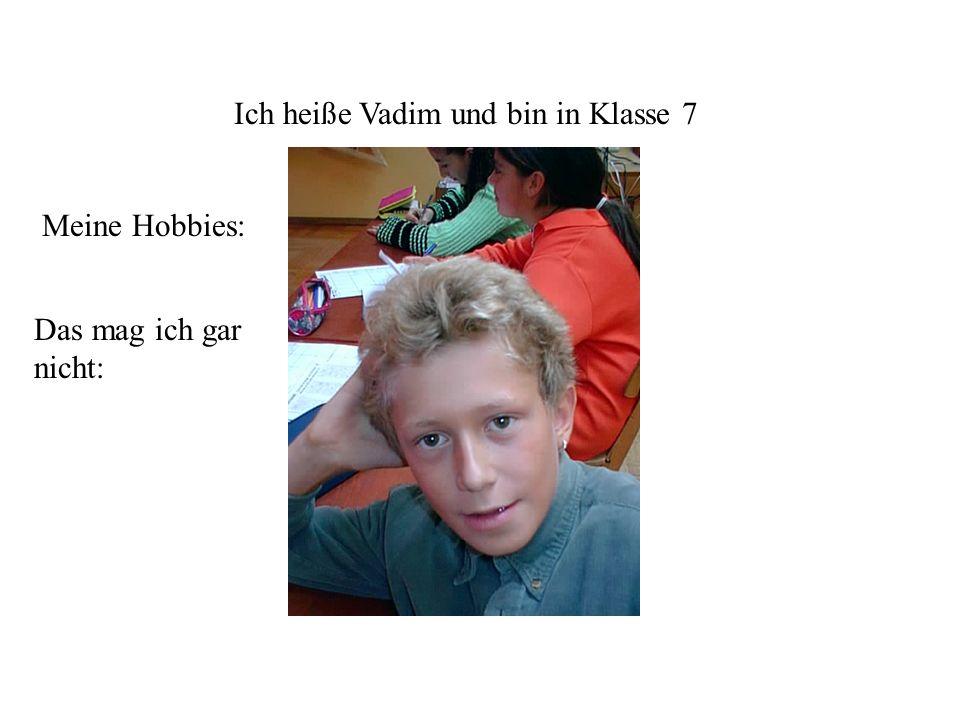 Ich heiße Vadim und bin in Klasse 7 Meine Hobbies: Das mag ich gar nicht: