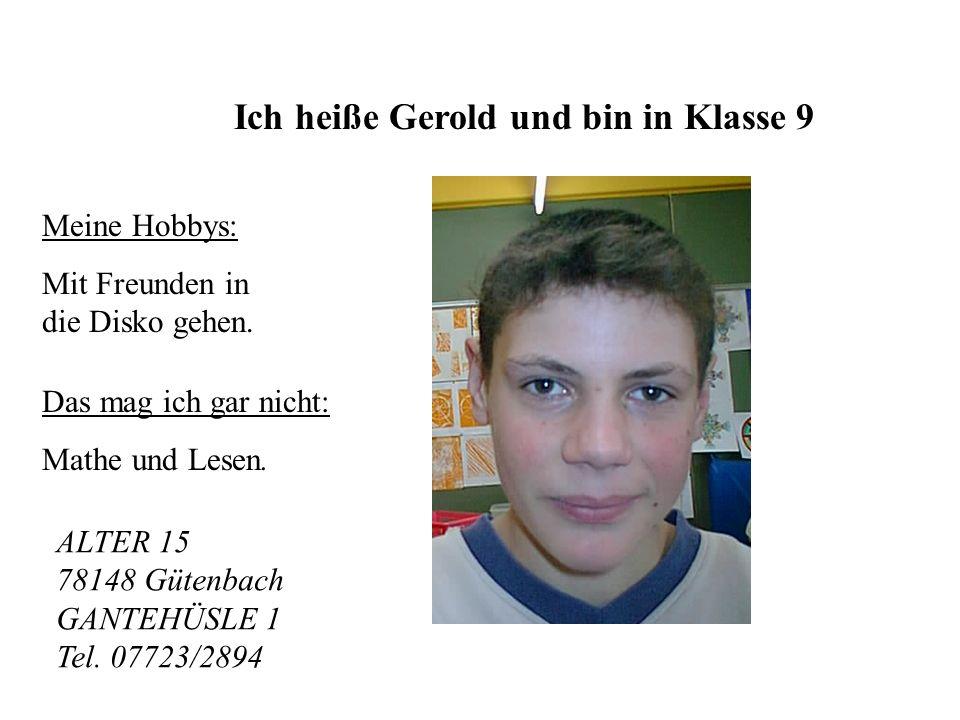 Ich heiße Gerold und bin in Klasse 9 Meine Hobbys: Mit Freunden in die Disko gehen.