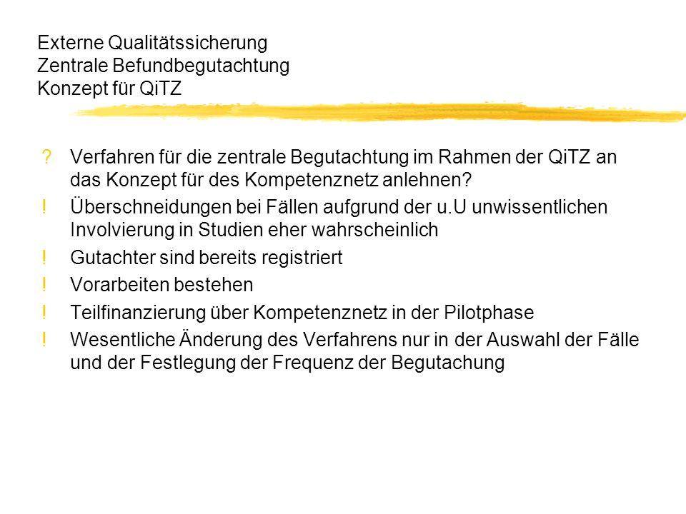 Externe Qualitätssicherung Zentrale Befundbegutachtung Konzept für QiTZ ?Verfahren für die zentrale Begutachtung im Rahmen der QiTZ an das Konzept für des Kompetenznetz anlehnen.