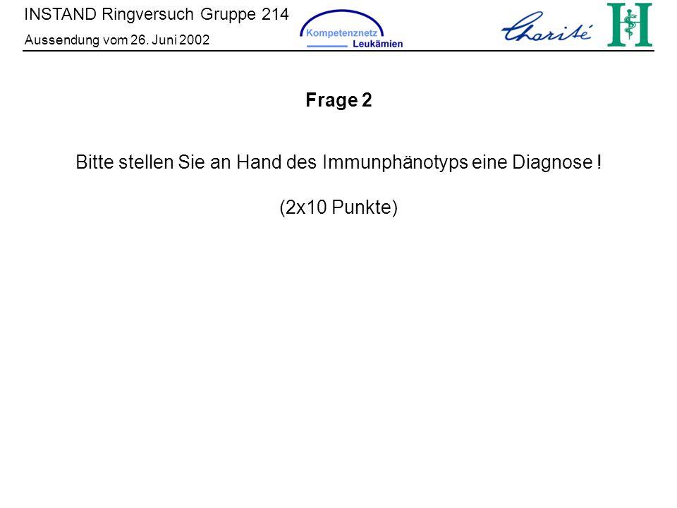 INSTAND Ringversuch Gruppe 214 Aussendung vom 26. Juni 2002 Bitte stellen Sie an Hand des Immunphänotyps eine Diagnose ! (2x10 Punkte) Frage 2