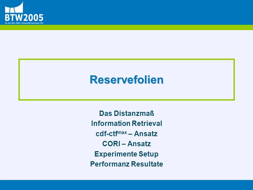 Reservefolien Das Distanzmaß Information Retrieval cdf-ctf max – Ansatz CORI – Ansatz Experimente Setup Performanz Resultate
