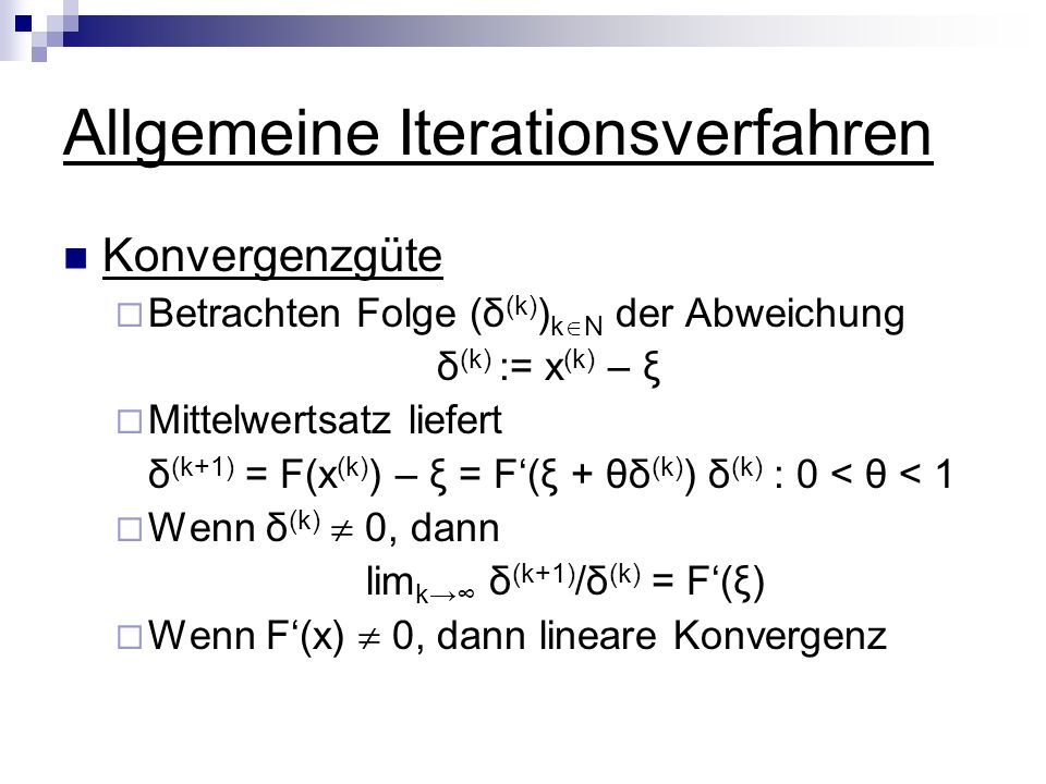 Allgemeine Iterationsverfahren Konvergenzgüte Betrachten Folge (δ (k) ) k N der Abweichung δ (k) := x (k) – ξ Mittelwertsatz liefert δ (k+1) = F(x (k)