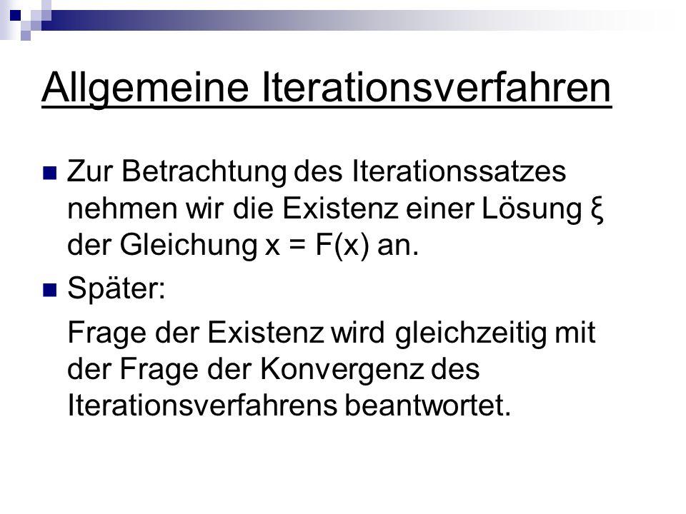 Allgemeine Iterationsverfahren Zur Betrachtung des Iterationssatzes nehmen wir die Existenz einer Lösung ξ der Gleichung x = F(x) an. Später: Frage de