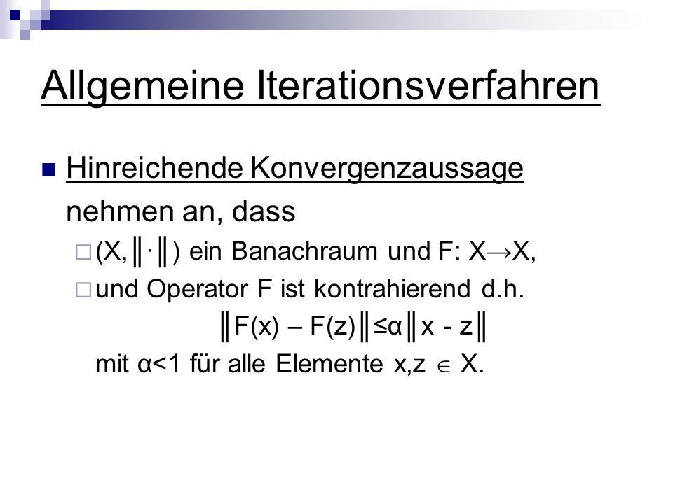 Allgemeine Iterationsverfahren Hinreichende Konvergenzaussage nehmen an, dass (X,) ein Banachraum und F: XX, und Operator F ist kontrahierend d.h. F(x