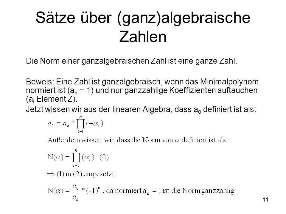 11 Sätze über (ganz)algebraische Zahlen Die Norm einer ganzalgebraischen Zahl ist eine ganze Zahl. Beweis: Eine Zahl ist ganzalgebraisch, wenn das Min
