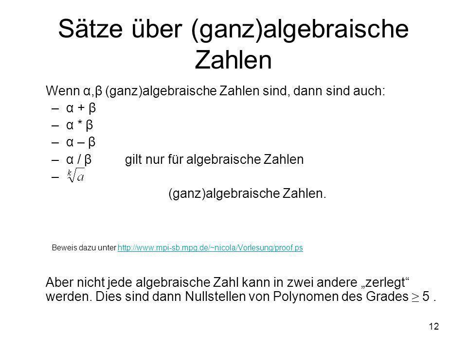 12 Sätze über (ganz)algebraische Zahlen Wenn α,β (ganz)algebraische Zahlen sind, dann sind auch: –α + β –α * β –α – β –α / β gilt nur für algebraische