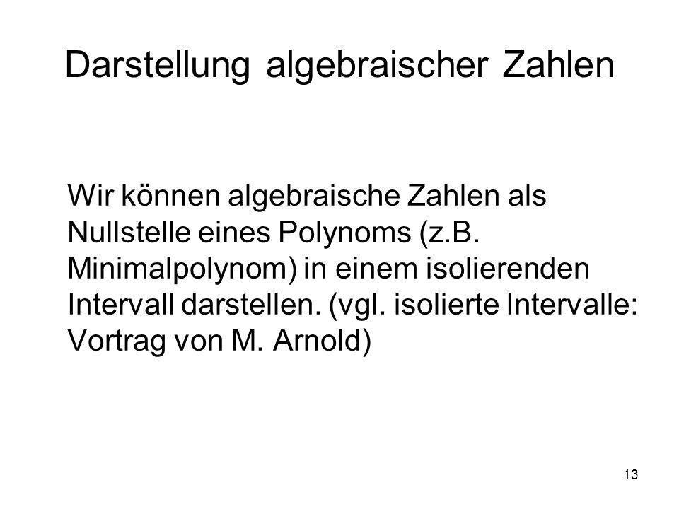 13 Darstellung algebraischer Zahlen Wir können algebraische Zahlen als Nullstelle eines Polynoms (z.B. Minimalpolynom) in einem isolierenden Intervall