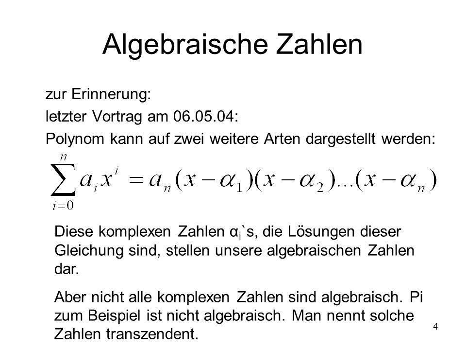 4 Algebraische Zahlen zur Erinnerung: letzter Vortrag am 06.05.04: Polynom kann auf zwei weitere Arten dargestellt werden: Diese komplexen Zahlen α i